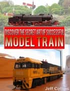 Discover the Secret Art of Successful Model Train ebook by Jeff Collins