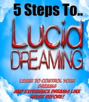 5 Steps To Lucid Dreaming - Learn to control your dreams! ebook by Stefan Z