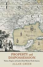 Property and Dispossession - Natives, Empires and Land in Early Modern North America ebook by Allan Greer