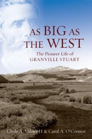 As Big as the West: The Pioneer Life of Granville Stuart ebook by Clyde A. Milner II,Carol A. OConnor