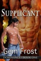 Supplicant (m/m erotic romance) [Dominance] ebook by Gem Frost