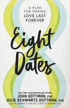 Eight Dates - Essential Conversations for a Lifetime of Love ebook by John Gottman, Ph.D., Julie Schwartz Gottman,...