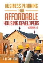 Business Planning for Affordable Housing Developers ebook by R. M. Santucci