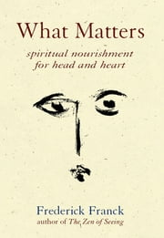 What Matters - Spiritual Nourishment for Head and Heart ebook by Frederick Franck