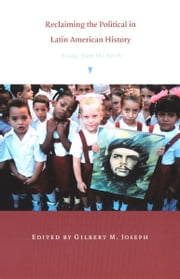 Reclaiming the Political in Latin American History - Essays from the North ebook by Gilbert M. Joseph,Emily S. Rosenberg,Emilia Viotti da Costa,Steve J. Stern
