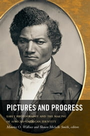 Pictures and Progress - Early Photography and the Making of African American Identity ebook by Maurice O. Wallace,Shawn Michelle Smith