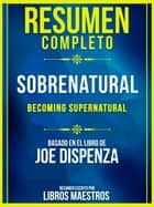 Resumen Completo: Sobrenatural (Becoming Supernatural) - Basado En El Libro De Joe Dispenza ebook by Libros Maestros