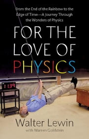 For the Love of Physics - From the End of the Rainbow to the Edge Of Time - A Journey Through the Wonders of Physics ebook by Walter Lewin,Warren Goldstein