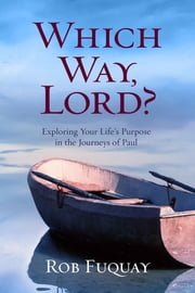 Which Way, Lord? - Exploring Your Life's Purpose in the Journeys of Paul ebook by Rob Fuquay