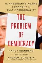 The Problem of Democracy - The Presidents Adams Confront the Cult of Personality ebook by Nancy Isenberg, Andrew Burstein