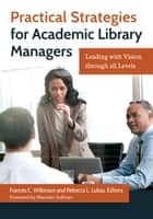 Practical Strategies for Academic Library Managers: Leading with Vision Through All Levels ebook by Frances C. Wilkinson,Rebecca L. Lubas