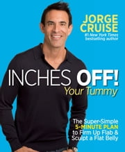 Inches Off! Your Tummy - The Super-Simple 5-Minute Plan to Firm Up Flab and Sculpt a Flat Belly ebook by Jorge Cruise