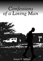 Confessions of Loving Man ebook by Senzo N. Mkhize,Chokwe Matlou
