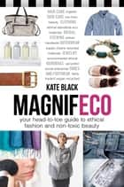 Magnifeco - Your Head-to-Toe Guide to Ethical Fashion and Non-toxic Beauty ebook by Kate Black