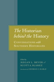 The Historian behind the History - Conversations with Southern Historians ebook by Megan L. Bever,Scott A. Suarez,George C. Rable,Richard J.M. Blackett,Dan T. Carter,Pete Daniel,Laura F. Edwards,William Freehling,Gary W. Gallagher,Glenda Elizabeth Gilmore,James M. McPherson,Theodore Rosengarten,J. Mills Thornton,George C. Rable,Scott A. Suarez
