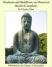 Hinduism and Buddhism: An Historical Sketch (Complete) ebook by Sir Charles Eliot