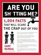 Are You Sh*tting Me? - 1,004 Facts That Will Scare the Crap Out of You ebook by Cary McNeal