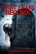 What Fears Become - An Anthology from The Horror Zine ebook by Cheryl Kaye Tardif, Jeani Rector, Bentley Little