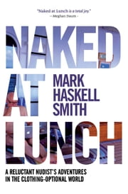Naked at Lunch - A Reluctant Nudist's Adventures in the Clothing-Optional World ebook by Mark Haskell Smith