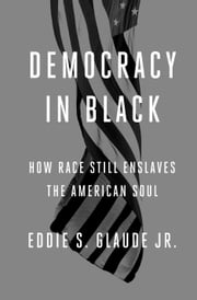Democracy in Black - How Race Still Enslaves the American Soul ebook by Eddie S. Glaude, Jr.
