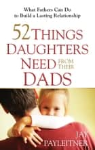 52 Things Daughters Need from Their Dads - What Fathers Can Do to Build a Lasting Relationship ebook by Jay Payleitner