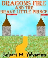 Dragons Fire and The Brave Little Prince ebook by Robert M. Yelverton