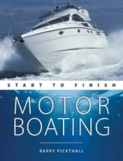 Motorboating: Start to Finish - From Beginner to Advanced: The Perfect Guide to Improving Your Motorboating Skills ebook by Barry Pickthall