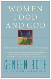 Women Food and God - An Unexpected Path to Almost Everything ebook by Geneen Roth