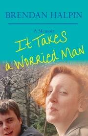 It Takes a Worried Man - A Memoir ebook by Brendan Halpin