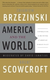 America and the World - Conversations on the Future of American Foreign Policy ebook by Zbigniew Brzezinski,Brent Scowcroft,David Ignatius