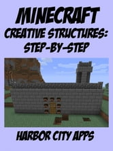 Minecraft: A Step-by-Step Guide to Building Creative Structures ebook by Harbor City Apps
