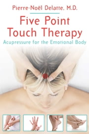 Five Point Touch Therapy - Acupressure for the Emotional Body ebook by Pierre-Noël Delatte, M.D.