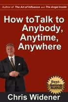 How to Talk to Anybody, Anytime, Anywhere - 3 Steps to Make Instant Connections ebook by Chris Widener