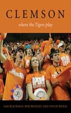 Clemson - Where the Tigers Play ebook by Sam Blackman, Bob Bradley, Chuck Kriese,...