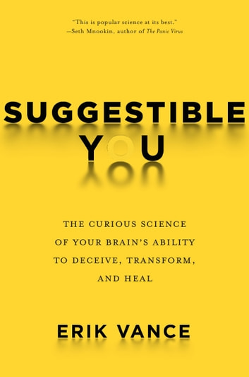 Suggestible You - The Curious Science of Your Brain's Ability to Deceive, Transform, and Heal ebook by Erik Vance