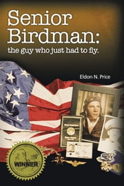 Senior Birdman - The Guy Who Just Had to Fly. ebook by Eldon N. Price