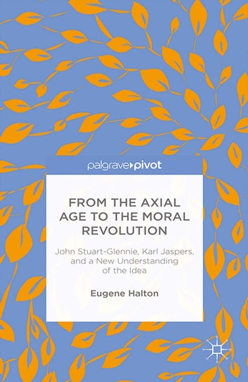 From the Axial Age to the Moral Revolution: John Stuart-Glennie, Karl Jaspers, and a New Understanding of the Idea ebook by E. Halton
