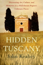 Hidden Tuscany - Discovering Art, Culture, and Memories in a Well-Known Region's Unknown Places ebook by John Keahey