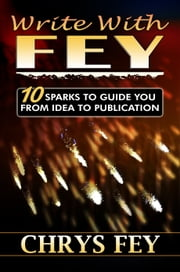 Write with Fey: 10 Sparks to Guide You From Idea to Publication ebook by Chrys Fey