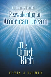 The Quiet Rich - Ordinary People Reawakening an American Dream ebook by Kevin J. Palmer