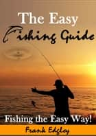 The Easy Fishing Guide ebook by Frank Edgley