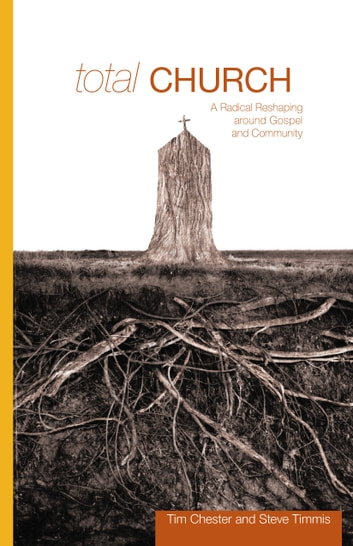 Total Church - A Radical Reshaping around Gospel and Community ebook by Tim Chester,Steve Timmis