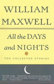 All the Days and Nights - The Collected Stories ebook by William Maxwell