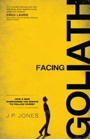 Facing Goliath - How a Man Overcomes His Giants to Follow Christ ebook by J. P. Jones,Kenny Luck