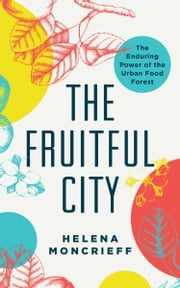 The Fruitful City - The Enduring Power of the Urban Food Forest ebook by Helena Moncrieff