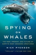 Spying on Whales - The Past, Present, and Future of Earth's Most Awesome Creatures eBook by Nick Pyenson