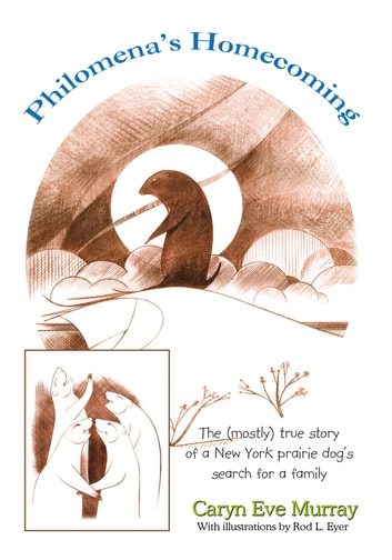 Philomena's Homecoming - The (mostly) true story of a New York prairie dog's search for a family ebook by Caryn Eve Murray