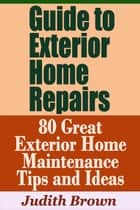 Guide to Exterior Home Repairs: 80 Great Exterior Home Maintenance Tips and Ideas ebook by Judith Brown