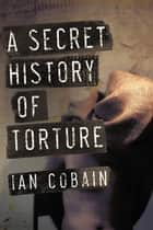 A Secret History of Torture ebook by Ian Cobain