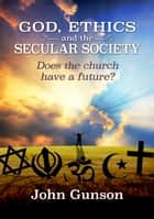 God, Ethics and the Secular Society ebook by John Gunson